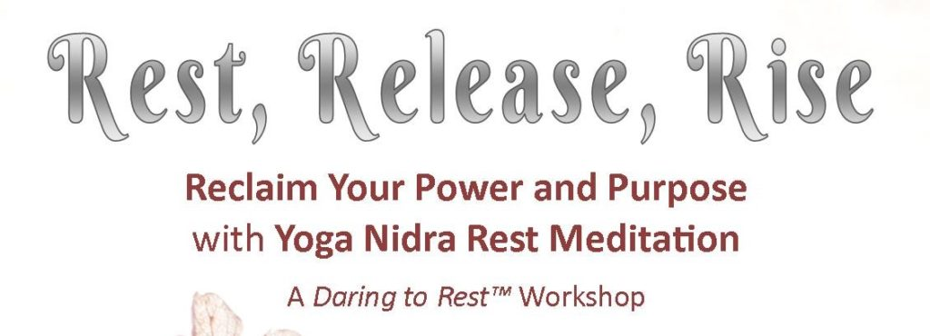 Rest, Release, Rise. Reclaim your power and purpose with yoga nidra rest meditation. A Daring to RestTM Workshop
