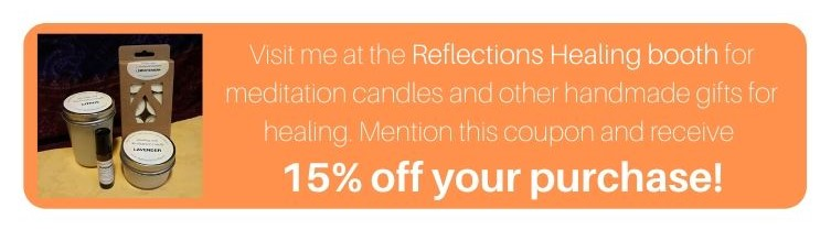 Visit me at the Reflections Healing booth for meditation candles and other handmade gifts for healing. Mention this coupon and receive 15% off your purchase!